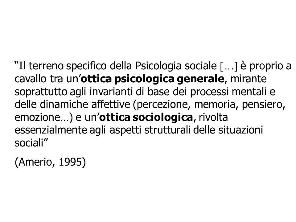 Il terreno specifico della Psicologia sociale […] è proprio a cavallo tra un'ottica psicologica generale, mirante soprattutto agli invarianti di base dei processi mentali e delle dinamiche affettive (percezione, memoria, pensiero, emozione…) e un'ottica sociologica, rivolta essenzialmente agli aspetti strutturali delle situazioni sociali